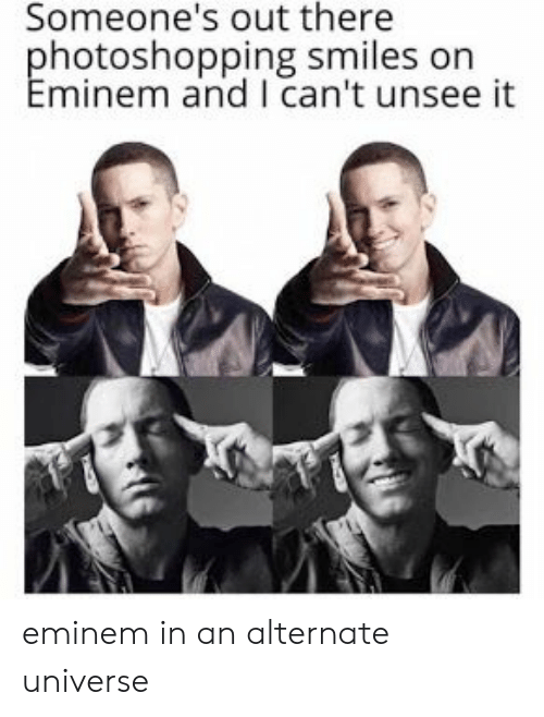 Eminem, Smiles, and Universe: Someone's out there  hotoshopping smiles on  minem and I can't unsee it eminem in an alternate universe