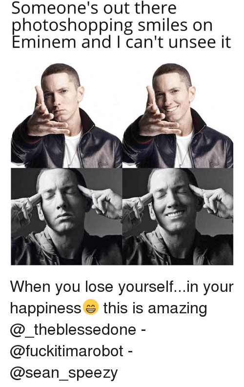 Eminem, Funny, and Lose Yourself: Someone's out there  photoshopping smiles on  Eminem and I can't unsee it When you lose yourself...in your happiness😁 this is amazing @_theblessedone - @fuckitimarobot - @sean_speezy