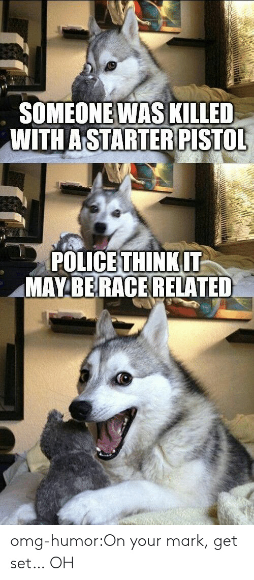 on your mark: SOMEONEWAS KILLED  WITH A STARTER PISTOL  POLICE THINKIT  MAYBERACE RELATED omg-humor:On your mark, get set… OH