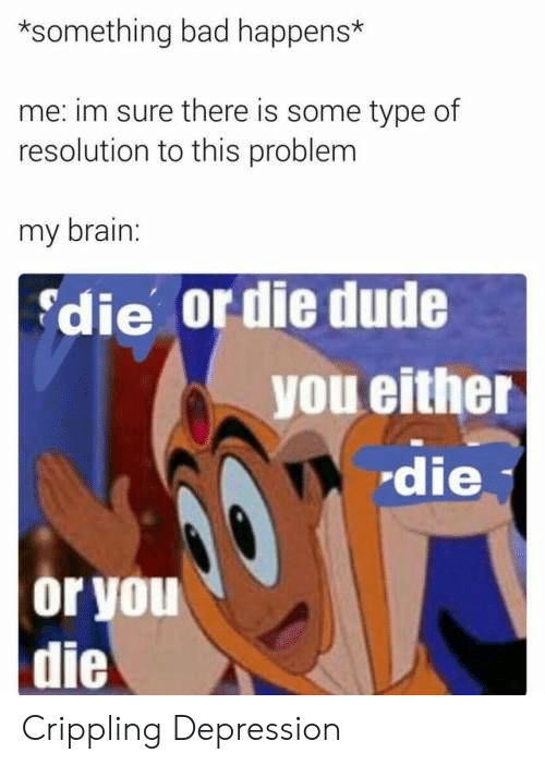 Bad, Dude, and Brain: *something bad happens*  me: im sure there is some type of  resolution to this problem  my brain:  die or die dude  you either  die  or you  die Crippling Depression
