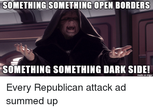 Summed Up: SOMETHING SOMETHING OPEN BORDERS  SOMETHING SOMETHING DARK SIDE  made on imgur Every Republican attack ad summed up