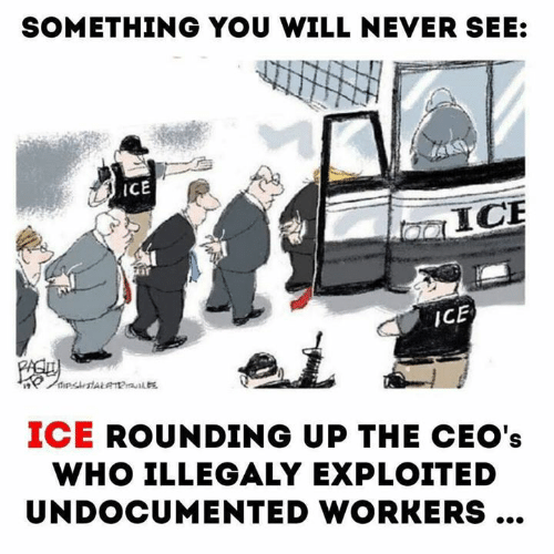 You Will Never: SOMETHING YOU WILL NEVER SEE:  iCE  ICE  ICE  pstALaa  ICE ROUNDING UP THE CEO's  WHO ILLEGALY EXPLOITED  UNDOCUMENTED WORKERS...