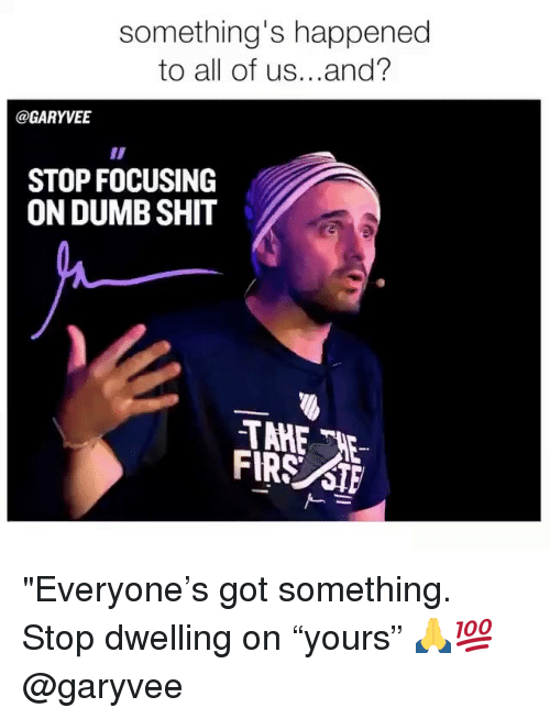 """stf: something's happened  to all of us...and?  @GARYVE  STOP FOCUSING  ON DUMB SHIT  FIRS STF """"Everyone's got something. Stop dwelling on """"yours"""" 🙏💯 @garyvee"""