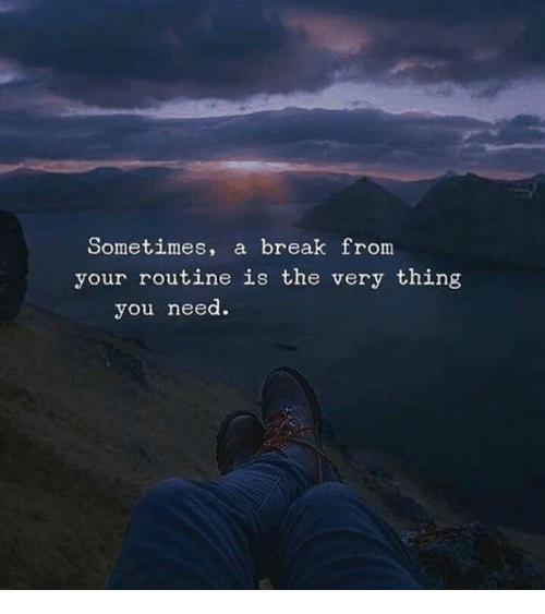 Break, Thing, and You: Sometimes, a break from  your routine is the very thing  you need.