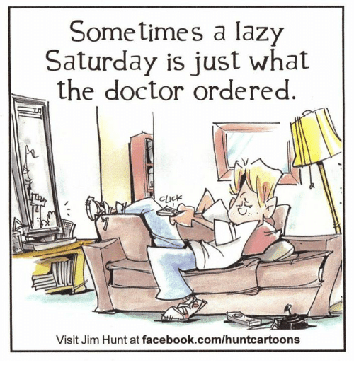 Doctors Orders: Sometimes a lazy  Saturday is just what  the doctor ordered  Cluck  Visit Jim Hunt at facebook.com/huntcartoons