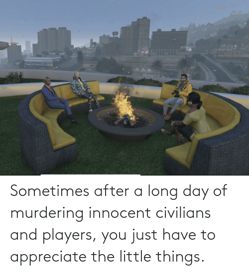 Civilians: Sometimes after a long day of murdering innocent civilians and players, you just have to appreciate the little things.