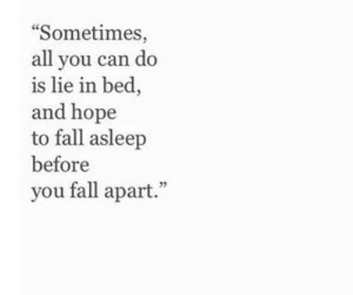 """Fall Asleep: Sometimes,  all you can do  is lie in bed,  and hope  to fall asleep  before  you fall apart."""""""