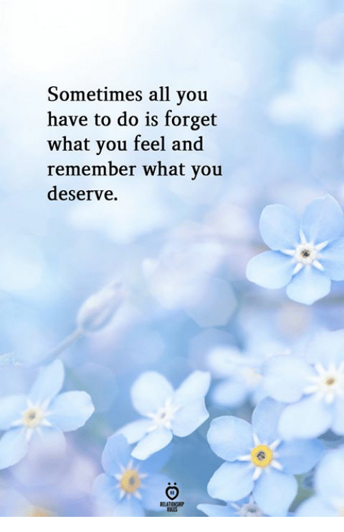 All, Remember, and You: Sometimes all you  have to do is forget  what you feel and  remember what you  deserve.