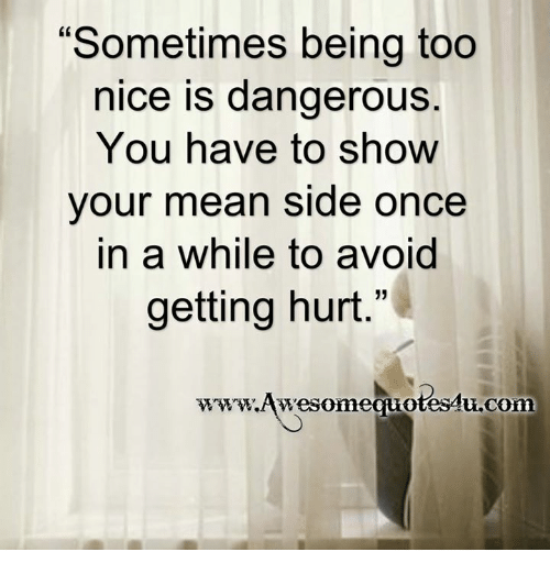 """Hurtfully: """"Sometimes being too  nice is dangerous.  You have to show  your mean side once  in a while to avoid  getting hurt.""""  www.wesomequotesu.com"""