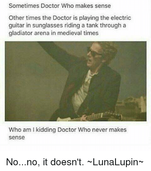 Gladiator, Memes, and Doctor Who: Sometimes Doctor Who makes sense  Other times the Doctor is playing the electric  guitar in sunglasses riding a tank through a  gladiator arena in medieval times  Who am l kidding Doctor Who never makes  Sense No...no, it doesn't.  ~LunaLupin~