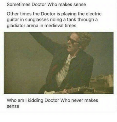 Gladiator: Sometimes Doctor Who makes sense  Other times the Doctor is playing the electric  guitar in sunglasses riding a tank through a  gladiator arena in medieval times  Who am I kidding Doctor Who never makes  sense