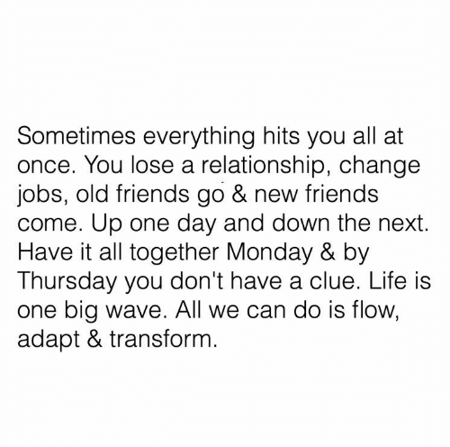 thursday: Sometimes everything hits you all at  once. You lose a relationship, change  jobs, old friends go & new friends  come. Up one day and down the next.  Have it all together Monday & by  Thursday you don't have a clue. Life is  one big wave. All we can do is flow,  adapt & transform