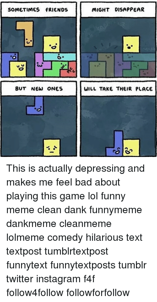 Memes Clean: SOMETIMES FRIENDS  BUT NEW ONES  MIGHT DISAPPEAR  WILL TAKE THEIR PLACE This is actually depressing and makes me feel bad about playing this game lol funny meme clean dank funnymeme dankmeme cleanmeme lolmeme comedy hilarious text textpost tumblrtextpost funnytext funnytextposts tumblr twitter instagram f4f follow4follow followforfollow