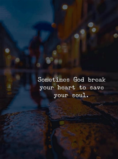 God, Break, and Heart: Sometimes God break  your heart to save  your soul.