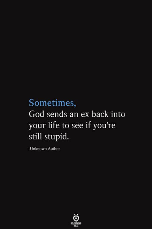 God, Life, and Back: Sometimes,  God sends an ex back into  your life to see if you're  still stupid.  -Unknown Author  RELATIONSHIP  ES