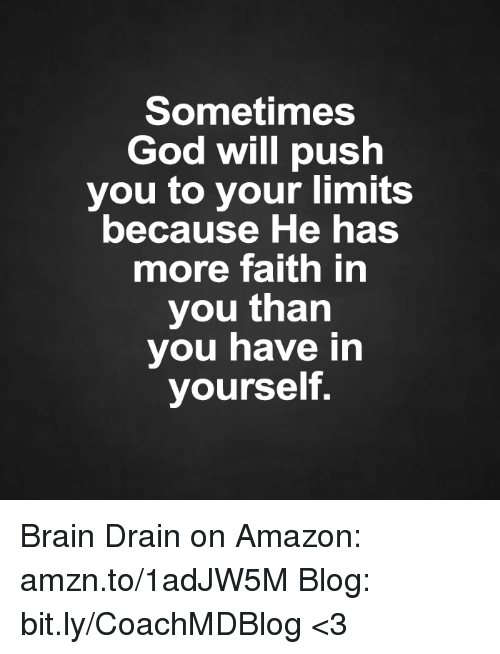 brain drain: Sometimes  God will push  you to your limits  because He has  more faith in  you than  you have in  yourself. Brain Drain on Amazon: amzn.to/1adJW5M Blog: bit.ly/CoachMDBlog  <3