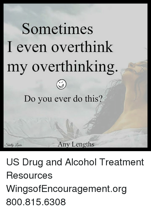 Shellie: Sometimes  I even overthink  my overthinking  Do you ever do this?  Any Lengths  Shelly US Drug and Alcohol Treatment Resources  WingsofEncouragement.org 800.815.6308