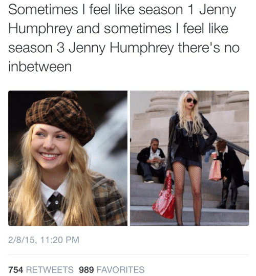Humphrey: Sometimes I feel like season 1 Jenny  Humphrey and sometimes I feel like  season 3 Jenny Humphrey there's no  inbetween  2/8/15, 11:20 PM  754 RETWEETS 989 FAVORITES