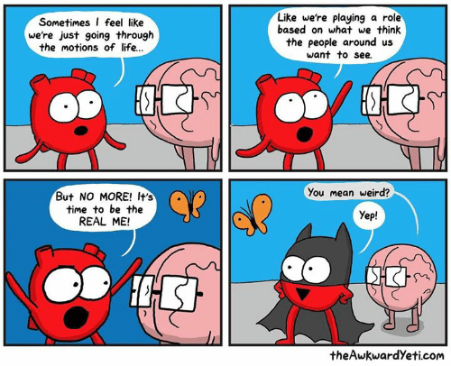 Theawkwardyeti: Sometimes I feel like  we're just going through  the motions of life..  Like we're playing a role  based on what we think  the people around us  want to see.  ?  You mean weird?  But NO MORE! It's  time to be the  REAL ME!  Yep!  theAwkwardYeti.com