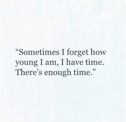 "Time, How, and Enough: ""Sometimes I forget how  young I am, I have time  There's enough time.""  92"
