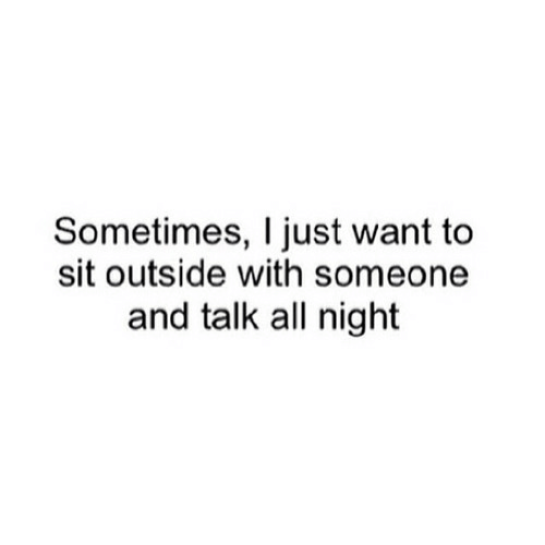 All, Just, and Outside: Sometimes, I just want to  sit outside with someone  and talk all night