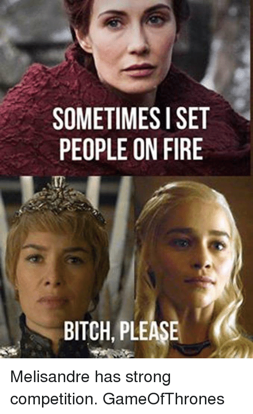 Sometimes I Set People On Fire Bitch Please Melisandre Has Strong
