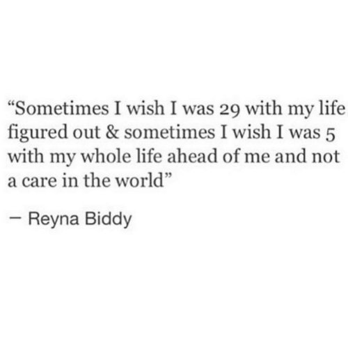 """Reyna: Sometimes I wish I was 29 with my life  figured out & sometimes I wish I was 5  with my whole life ahead of me and not  a care in the world""""  Reyna Biddy"""