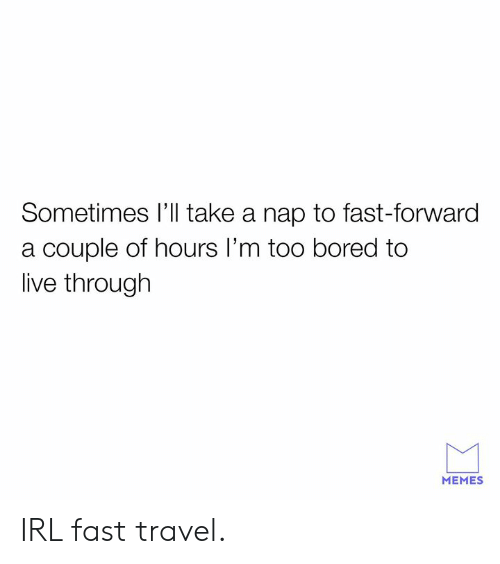 Bored, Dank, and Memes: Sometimes I'll take a nap to fast-forward  a couple of hours I'm too bored to  live through  MEMES IRL fast travel.