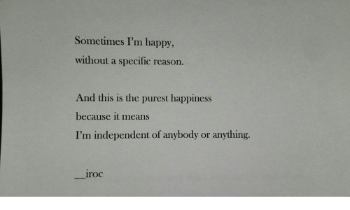 It Means: Sometimes I'm happy,  without a specific  reason.  And this is the purest happiness  because it means  I'm independent of anybody  anything.  or  iroc