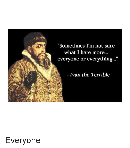 """Classical Art, Ivan, and What: """"Sometimes I'm not sure  what I hate more...  everyone or everything...""""  Ivan the Terrible Everyone"""