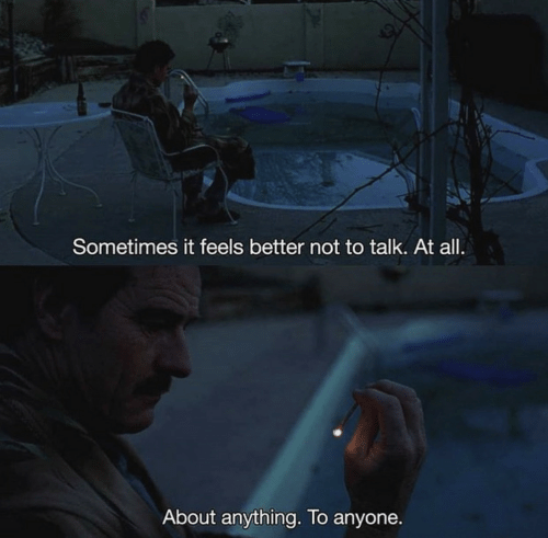 All, Feels, and Anything: Sometimes it feels better not to talk. At all.  About anything. To anyone.