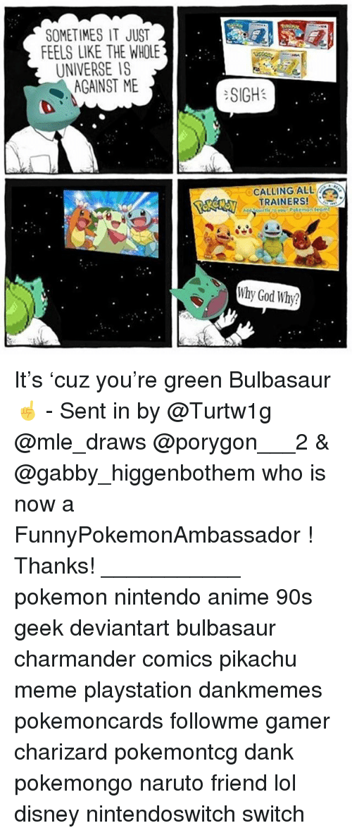 Anime, Bulbasaur, and Charmander: SOMETIMES IT JUST  FEELS LIKE THE WHOLE  UNIVERSE IS  AGAINST ME  :SIGH:  CALLING ALL  TRAINERS!  Why God Why? It's 'cuz you're green Bulbasaur ☝️ - Sent in by @Turtw1g @mle_draws @porygon___2 & @gabby_higgenbothem who is now a FunnyPokemonAmbassador ! Thanks! ___________ pokemon nintendo anime 90s geek deviantart bulbasaur charmander comics pikachu meme playstation dankmemes pokemoncards followme gamer charizard pokemontcg dank pokemongo naruto friend lol disney nintendoswitch switch