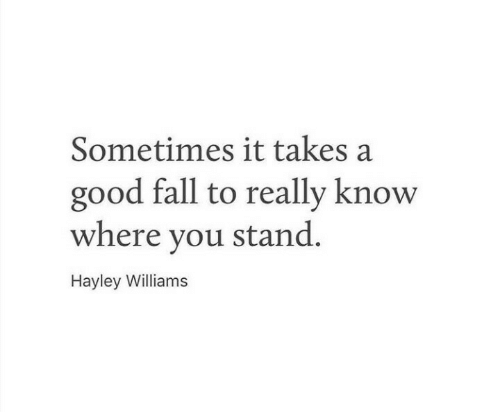 Fall, Good, and Hayley Williams: Sometimes it takes a  good fall to really know  where you stand.  Hayley Williams