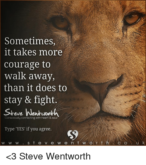 wentworth: Sometimes  it takes  more  Courage to  Walk away,  than it does to  stay & fight.  Steve Wentuow  Consciously connecting with heart & soul  Type 'YES' if you agree.  w w w s t e v e w e n t w  r t <3 Steve Wentworth
