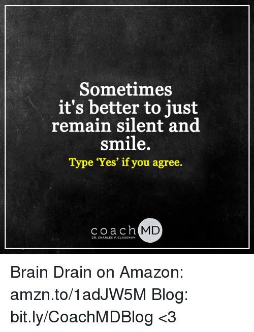 brain drain: Sometimes  it's better to just  remain silent and  smile.  Type Yes' if you agree.  coach  MD  DR. CHARLES F.GLASSMAN Brain Drain on Amazon: amzn.to/1adJW5M Blog: bit.ly/CoachMDBlog  <3