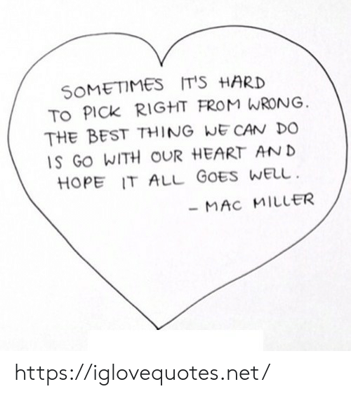 Mac Miller, Best, and Heart: SOMETIMES IT'S HARD  TO PICK RIGHT FROM WRONG  THE BEST THING WE CAN DO  S GO WITH OUR HEART AN D  HOPE IT ALL GOES WELu  MAC MILLER https://iglovequotes.net/