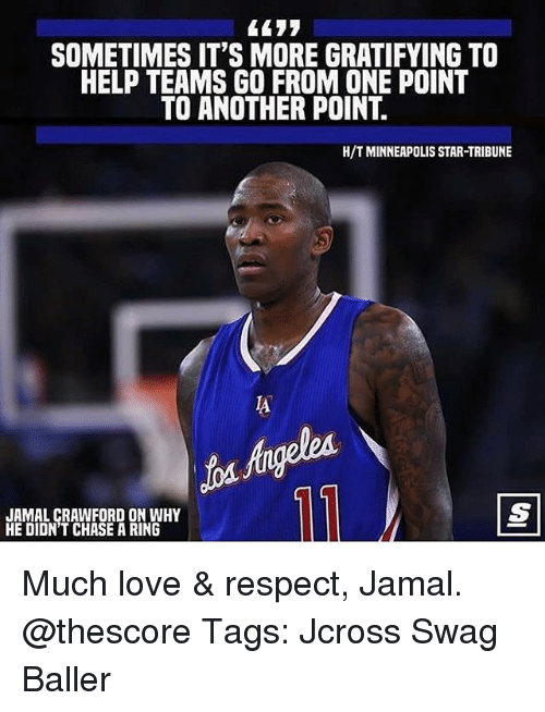 Love, Memes, and Respect: SOMETIMES IT'S MORE GRATIFYING TO  HELP TEAMS GO FROM ONE POINT  TO ANOTHER POINT.  H/T MINNEAPOLIS STAR-TRIBUNE  IA  JAMAL CRAWFORD ON WHY  HE DIDN'T CHASE A RING Much love & respect, Jamal. @thescore Tags: Jcross Swag Baller