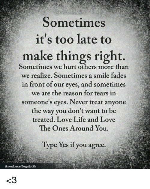 Sometimes Its Too Late To Make Things Right Sometimes We Hurt