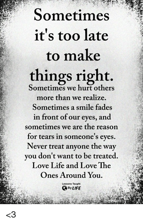 Life, Love, and Memes: Sometimes  it's too late  to make  things right.  Sometimes we hurt others  more than we realize.  Sometimes a smile fades  in front of our eves, and  sometimes we are the reason  for tears in someone's eves  Never treat anyone the way  vou don't want to be treated  Love Life and Love The  Ones Around You  Lessons Taught  By LIFE <3