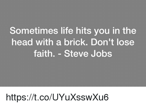 Head, Life, and Memes: Sometimes life hits you in the  head with a brick. Don't lose  faith. - Steve Jobs https://t.co/UYuXsswXu6