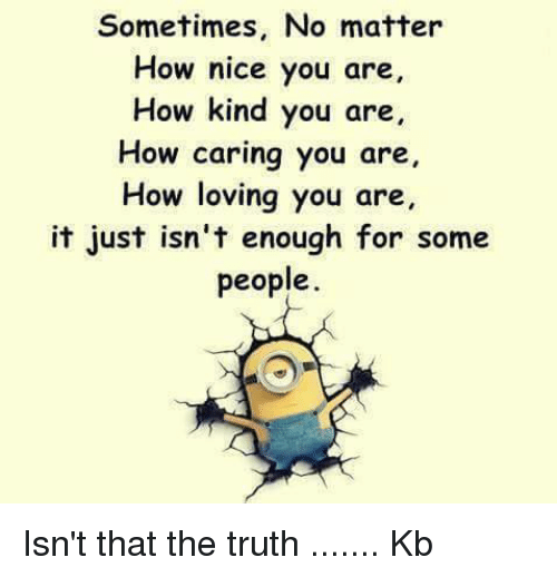 Memes, 🤖, and Enough: Sometimes, No matter  How nice you are  How kind you are  How caring you are  How loving you are,  it just isn't enough for some  people. Isn't that the truth ....... Kb
