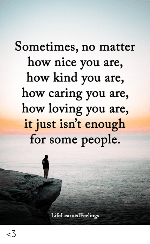 Memes, Nice, and 🤖: Sometimes, no matter  how nice you are,  how kind you are,  how caring you are,  how loving you are,  it just isn't enough  for some people.  LifeLearnedFeelings <3