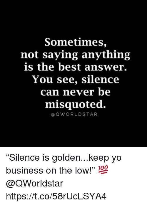 "Yo, Best, and Business: Sometimes,  not saying anything  is the best answer.  You see, silence  can never be  misquoted.  aOWORLDSTAR ""Silence is golden...keep yo business on the low!"" 💯 @QWorldstar https://t.co/58rUcLSYA4"