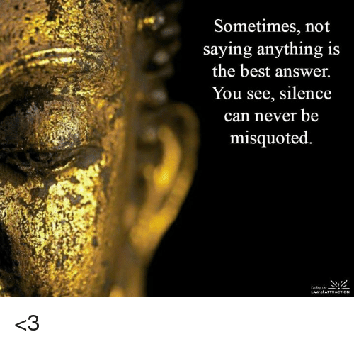 Misquote: Sometimes, not  saying anything is  the best answer.  You see, silence  can never be  misquoted.  LAW of ATTRACTION <3