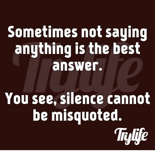 Misquote: Sometimes not saying  anything is the best  answer.  You see, silence cannot  be misquoted