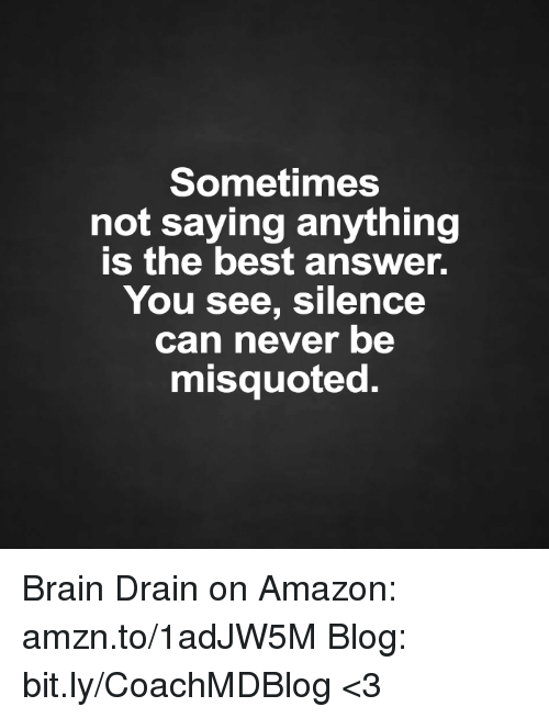 Amazon, Brains, and Memes: Sometimes  not saying anything  is the best answer.  You see, silence  can never be  misquoted. Brain Drain on Amazon: amzn.to/1adJW5M Blog: bit.ly/CoachMDBlog  <3