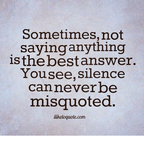 Misquote: Sometimes,not  sayinganything  is the best answer.  You see, silence  Can never be  misquoted.  ilihetoguote com