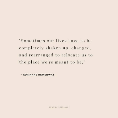 """Sometimes, Were, and  Place: Sometimes our lives have to be  completely shaken up, changed  and rearranged to relocate us to  the place we're meant to be.""""  ADRIANNE HEMENWAY  SHANNA SKIDMORE"""