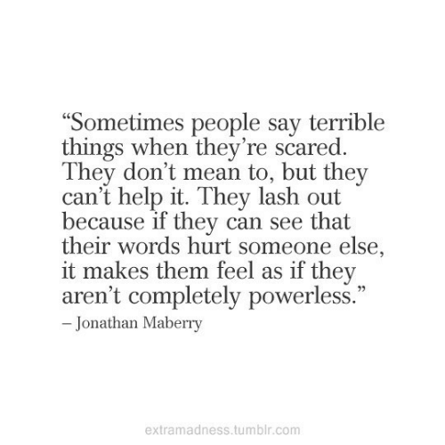 "people-say: ""Sometimes people say terrible  things when they're scared.  They don't mean to, but they  can't help it. They lash out  because if they can see that  their words hurt someone else,  it makes them feel as if they  aren't completely powerless.""  - Jonathan Maberry  extramadness.tumblr.com"
