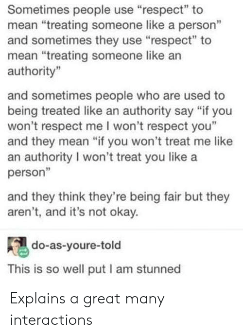 "Respect, Mean, and Okay: Sometimes people use ""respect"" to  mean ""treating someone like a person""  and sometimes they use ""respect"" to  mean ""treating someone like an  authority  and sometimes people who are used to  being treated like an authority say ""if you  won't respect me I won't respect you""  and they mean ""if you won't treat me like  an authority I won't treat you like a  person""  and they think they're being fair but they  aren't, and it's not okay.  do-as-youre-told  This is so well put I am stunned Explains a great many interactions"